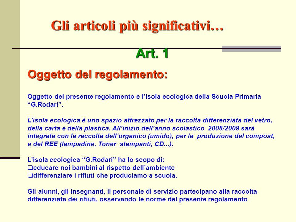 """Gli articoli più significativi… Art. 1 Oggetto del regolamento: Oggetto del presente regolamento è l'isola ecologica della Scuola Primaria """"G.Rodari""""."""