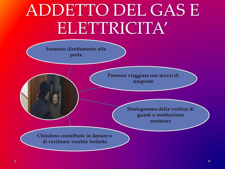 ADDETTO DEL GAS E ELETTRICITA' Suonano direttamente alla porta Possono viaggiare con mezzi di trasporto Stratagemma della verifica di guasti o sostitu