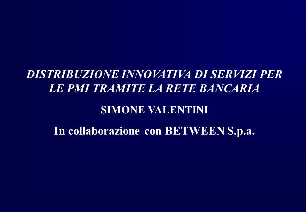 DISTRIBUZIONE INNOVATIVA DI SERVIZI PER LE PMI TRAMITE LA RETE BANCARIA SIMONE VALENTINI In collaborazione con BETWEEN S.p.a.
