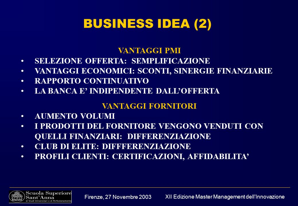 Firenze, 27 Novembre 2003 XII Edizione Master Management dell'Innovazione BUSINESS IDEA (2) VANTAGGI PMI SELEZIONE OFFERTA: SEMPLIFICAZIONE VANTAGGI ECONOMICI: SCONTI, SINERGIE FINANZIARIE RAPPORTO CONTINUATIVO LA BANCA E' INDIPENDENTE DALL'OFFERTA VANTAGGI FORNITORI AUMENTO VOLUMI I PRODOTTI DEL FORNITORE VENGONO VENDUTI CON QUELLI FINANZIARI: DIFFERENZIAZIONE CLUB DI ELITE: DIFFFERENZIAZIONE PROFILI CLIENTI: CERTIFICAZIONI, AFFIDABILITA'