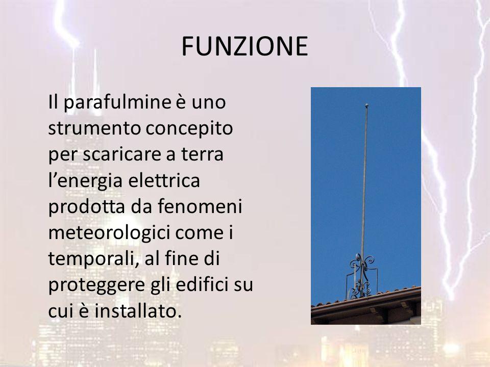 FUNZIONE Il parafulmine è uno strumento concepito per scaricare a terra l'energia elettrica prodotta da fenomeni meteorologici come i temporali, al fi