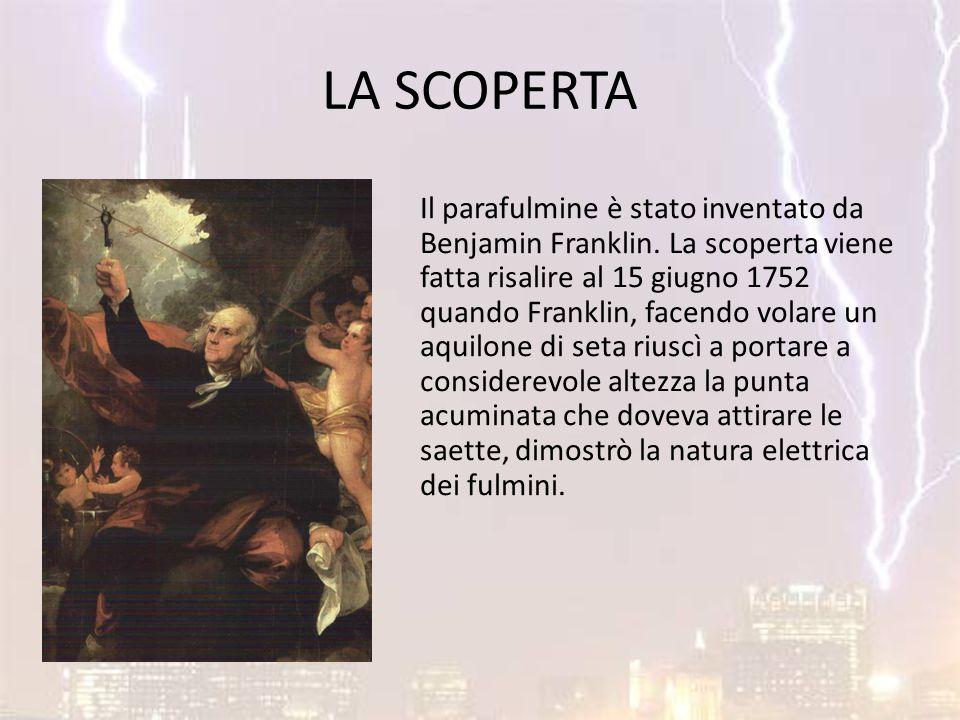 LA SCOPERTA Il parafulmine è stato inventato da Benjamin Franklin. La scoperta viene fatta risalire al 15 giugno 1752 quando Franklin, facendo volare