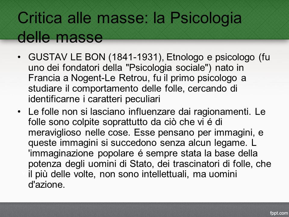 Critica alle masse: la Psicologia delle masse GUSTAV LE BON (1841-1931), Etnologo e psicologo (fu uno dei fondatori della Psicologia sociale ) nato in Francia a Nogent-Le Retrou, fu il primo psicologo a studiare il comportamento delle folle, cercando di identificarne i caratteri peculiari Le folle non si lasciano influenzare dai ragionamenti.