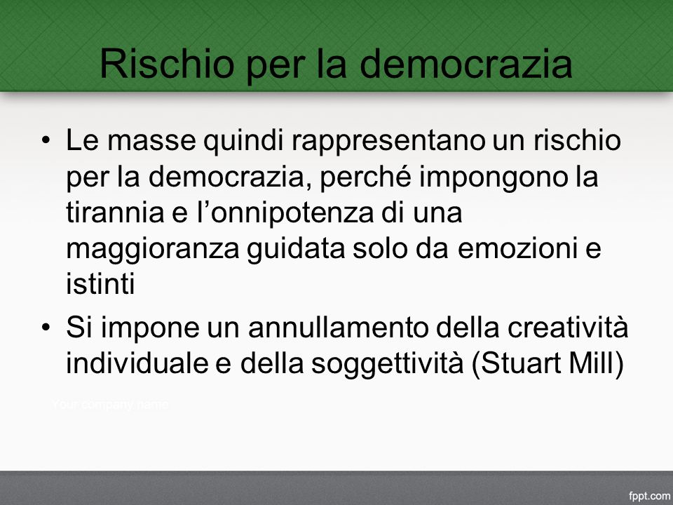 Rischio per la democrazia Le masse quindi rappresentano un rischio per la democrazia, perché impongono la tirannia e l'onnipotenza di una maggioranza guidata solo da emozioni e istinti Si impone un annullamento della creatività individuale e della soggettività (Stuart Mill)