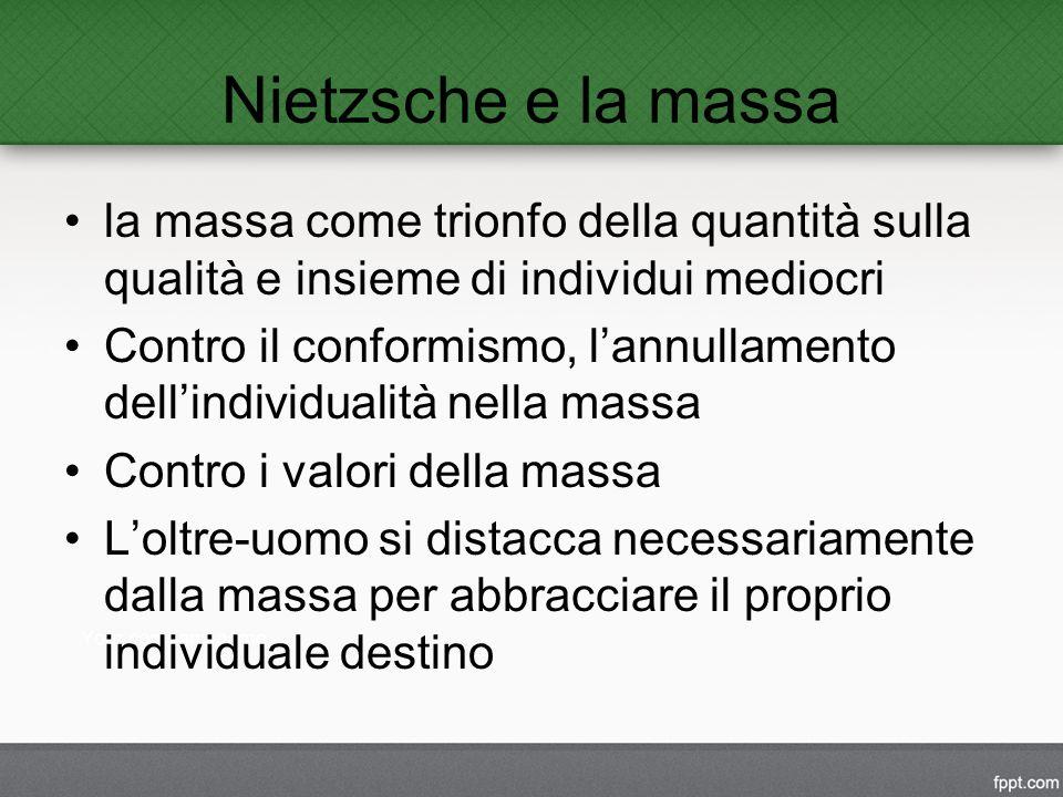 Nietzsche e la massa la massa come trionfo della quantità sulla qualità e insieme di individui mediocri Contro il conformismo, l'annullamento dell'individualità nella massa Contro i valori della massa L'oltre-uomo si distacca necessariamente dalla massa per abbracciare il proprio individuale destino
