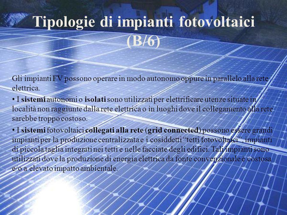 Tipologie di impianti fotovoltaici (B/6) Gli impianti FV possono operare in modo autonomo oppure in parallelo alla rete elettrica. I sistemi autonomi