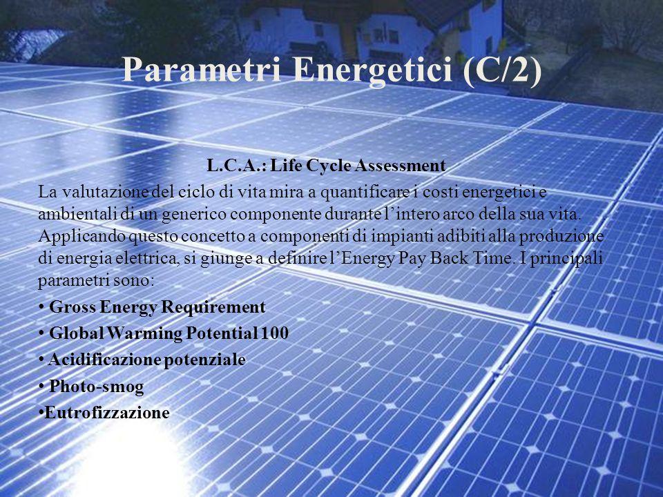 Parametri Energetici (C/2) L.C.A.: Life Cycle Assessment La valutazione del ciclo di vita mira a quantificare i costi energetici e ambientali di un ge