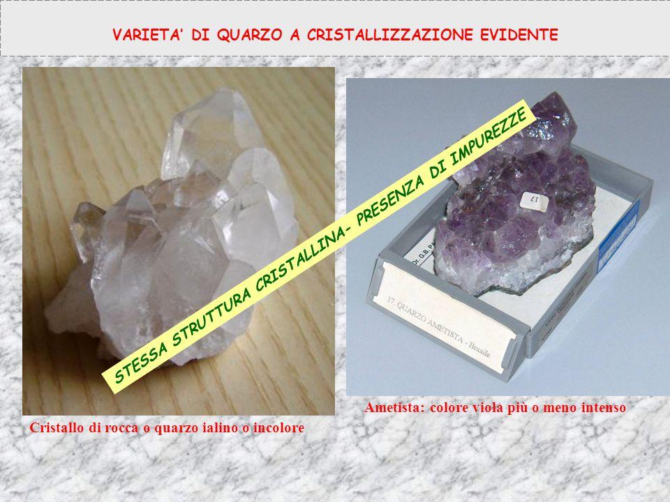 VARIETA' DI QUARZO A CRISTALLIZZAZIONE EVIDENTE Cristallo di rocca o quarzo ialino o incolore Ametista: colore viola più o meno intenso STESSA STRUTTU