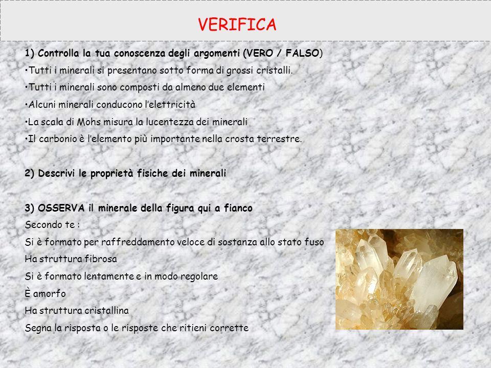 VERIFICA 1) Controlla la tua conoscenza degli argomenti (VERO / FALSO) Tutti i minerali si presentano sotto forma di grossi cristalli. Tutti i mineral