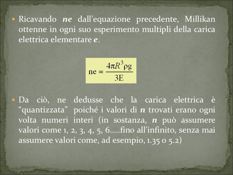 Ricavando ne dall'equazione precedente, Millikan ottenne in ogni suo esperimento multipli della carica elettrica elementare e.