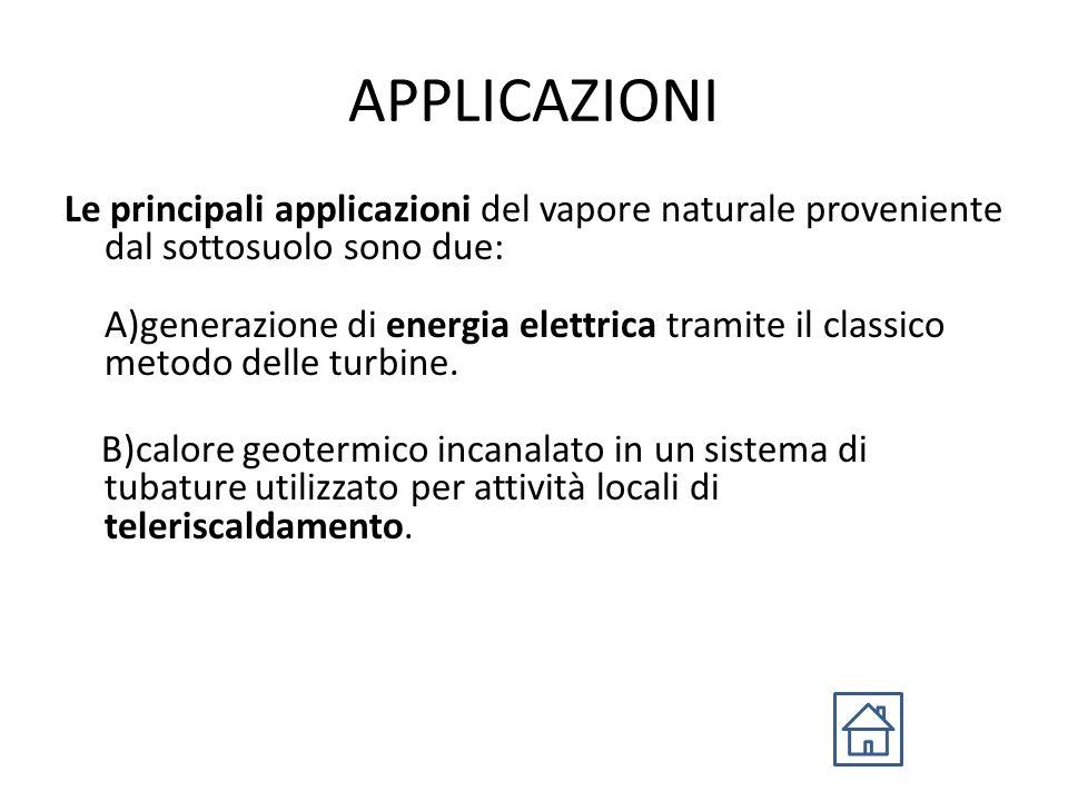 APPLICAZIONI Le principali applicazioni del vapore naturale proveniente dal sottosuolo sono due: A)generazione di energia elettrica tramite il classico metodo delle turbine.