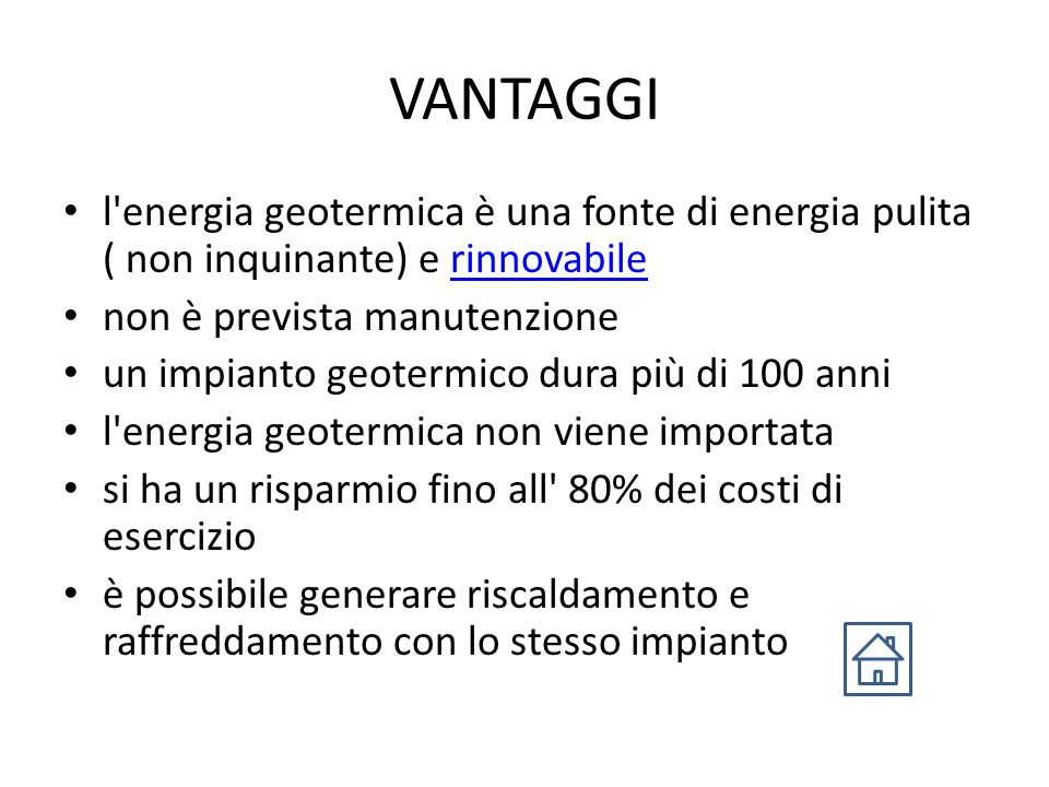 VANTAGGI l energia geotermica è una fonte di energia pulita ( non inquinante) e rinnovabilerinnovabile non è prevista manutenzione un impianto geotermico dura più di 100 anni l energia geotermica non viene importata si ha un risparmio fino all 80% dei costi di esercizio è possibile generare riscaldamento e raffreddamento con lo stesso impianto