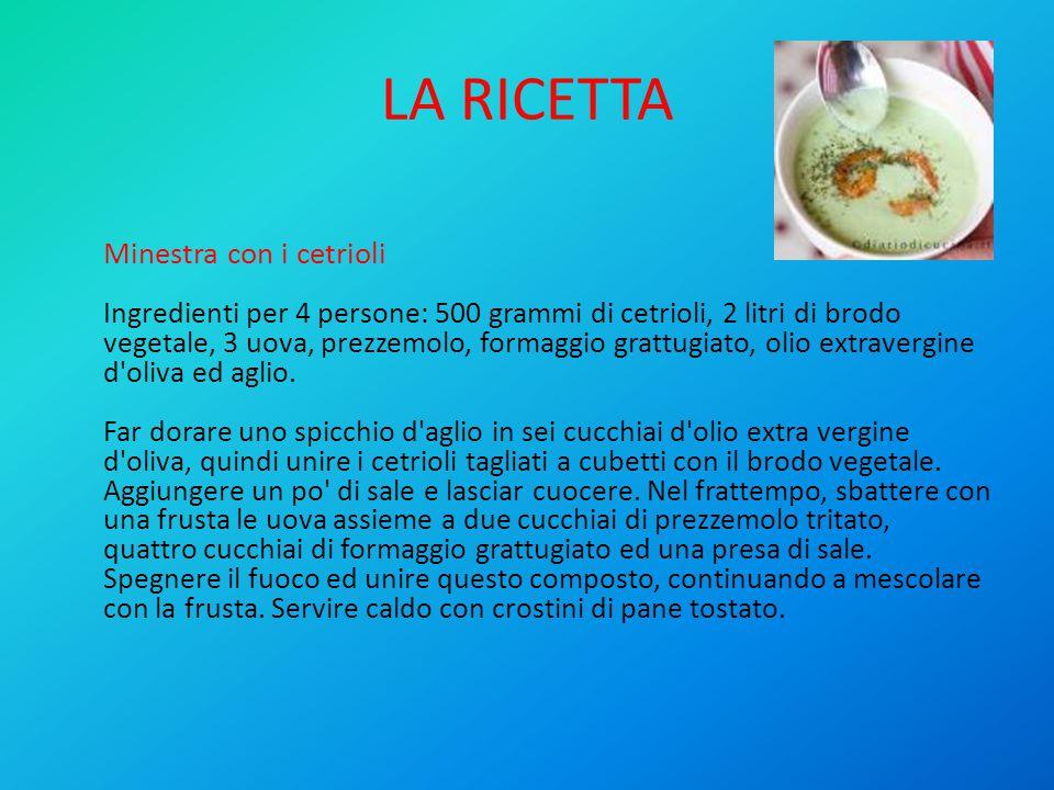 LA RICETTA Minestra con i cetrioli Ingredienti per 4 persone: 500 grammi di cetrioli, 2 litri di brodo vegetale, 3 uova, prezzemolo, formaggio grattugiato, olio extravergine d oliva ed aglio.