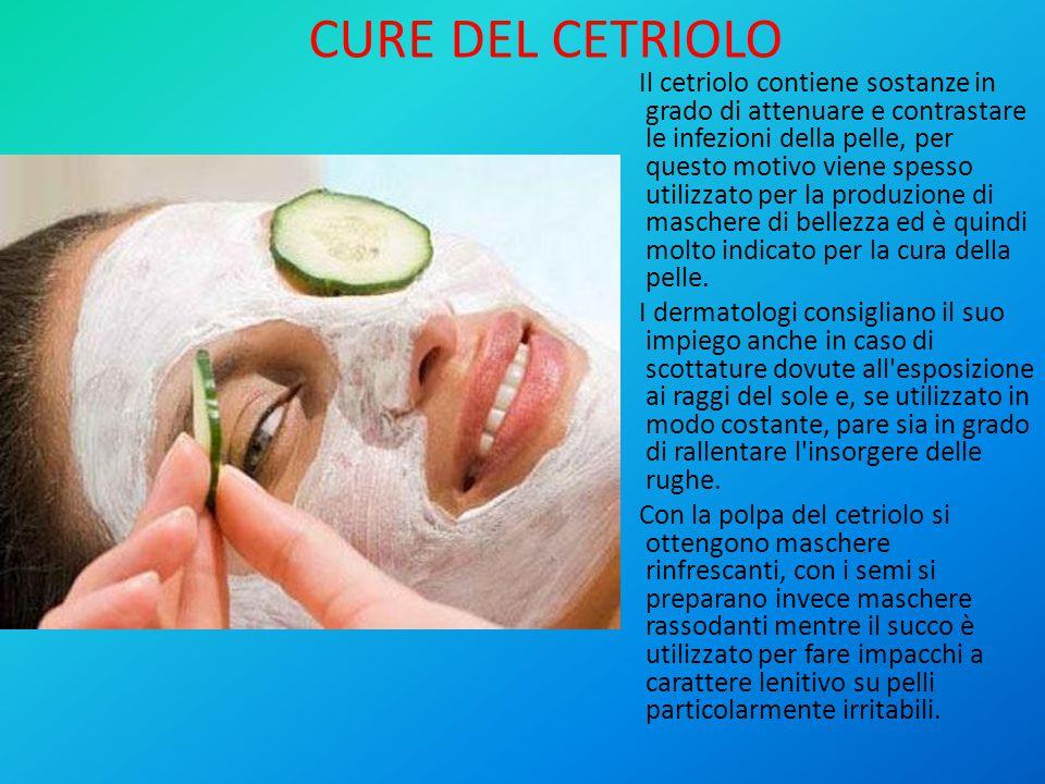 CURE DEL CETRIOLO Il cetriolo contiene sostanze in grado di attenuare e contrastare le infezioni della pelle, per questo motivo viene spesso utilizzato per la produzione di maschere di bellezza ed è quindi molto indicato per la cura della pelle.