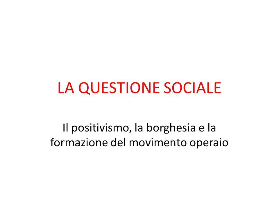 LA QUESTIONE SOCIALE Il positivismo, la borghesia e la formazione del movimento operaio