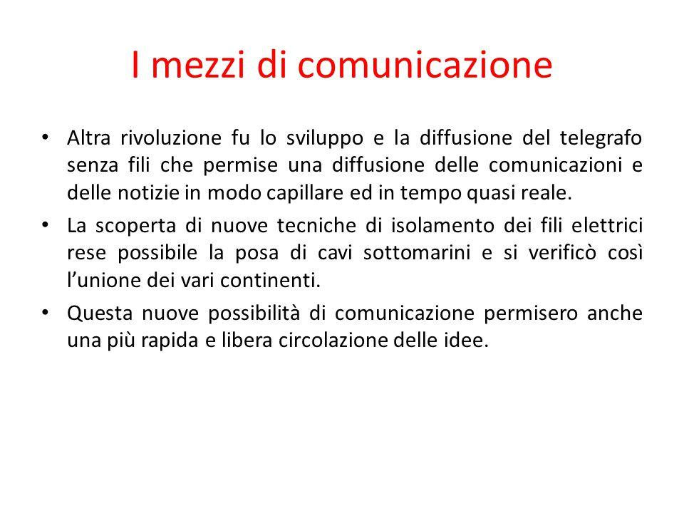 I mezzi di comunicazione Altra rivoluzione fu lo sviluppo e la diffusione del telegrafo senza fili che permise una diffusione delle comunicazioni e de