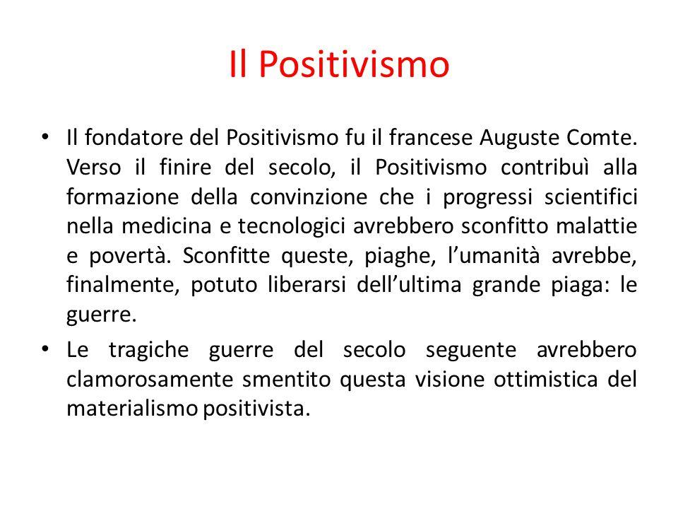 Il Positivismo Il fondatore del Positivismo fu il francese Auguste Comte. Verso il finire del secolo, il Positivismo contribuì alla formazione della c
