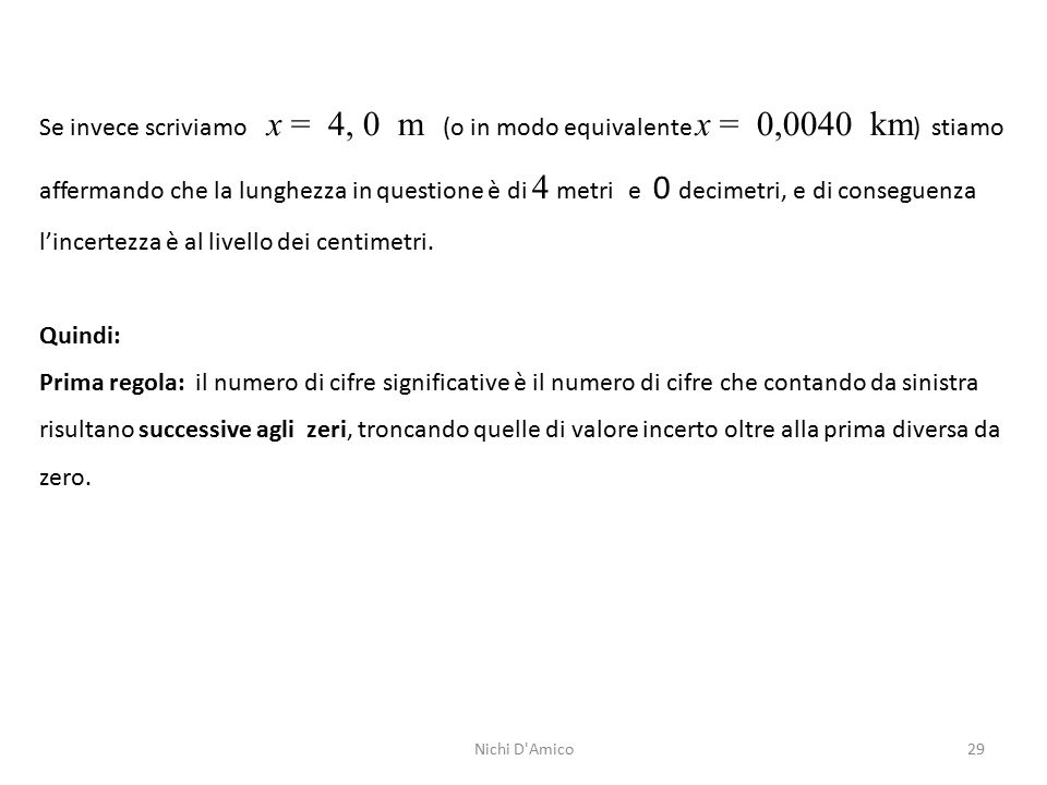 29 Se invece scriviamo x = 4, 0 m (o in modo equivalente x = 0,0040 km ) stiamo affermando che la lunghezza in questione è di 4 metri e 0 decimetri, e di conseguenza l'incertezza è al livello dei centimetri.