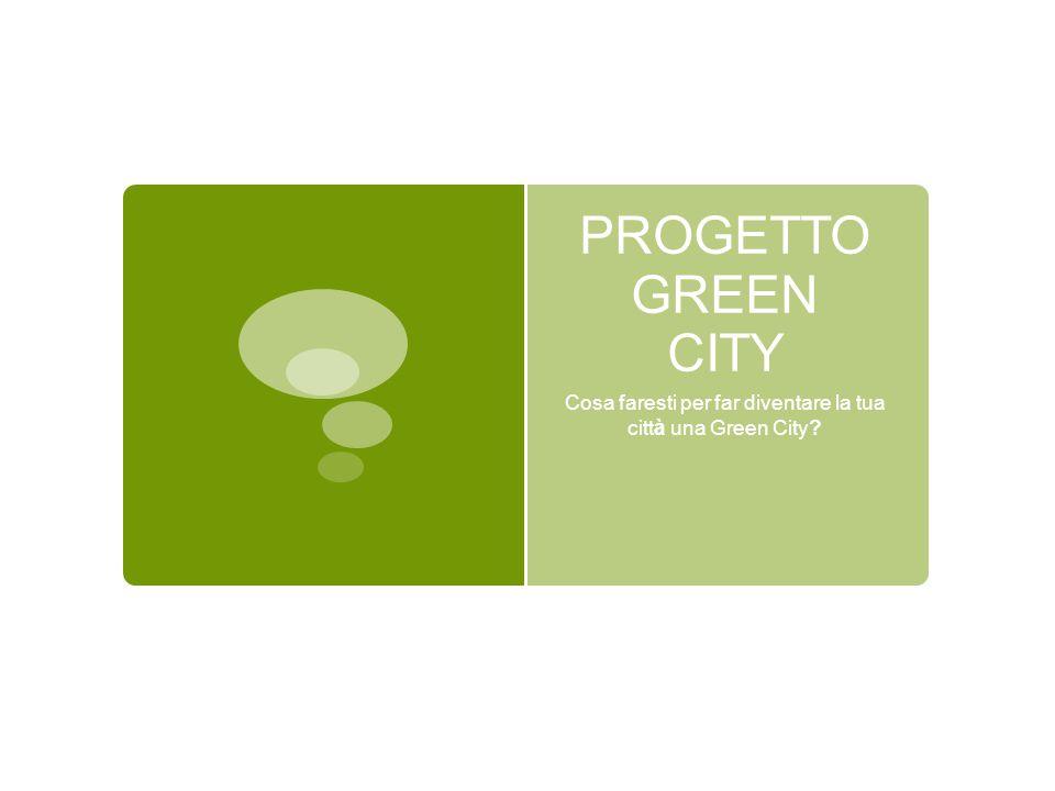PROGETTO GREEN CITY Cosa faresti per far diventare la tua città una Green City?