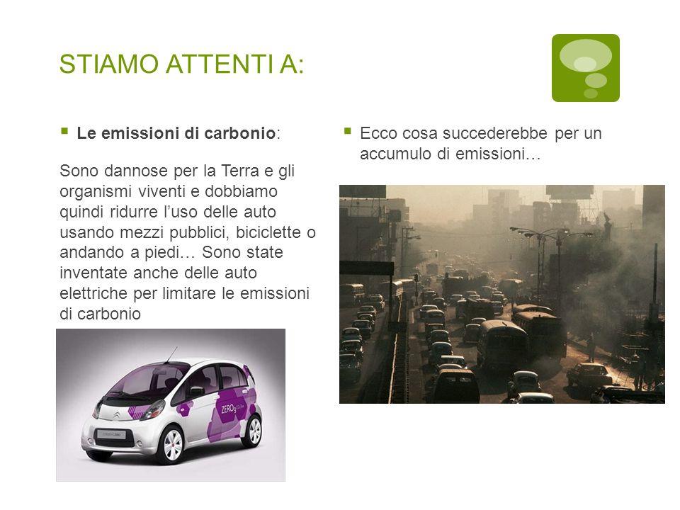 STIAMO ATTENTI A:  Le emissioni di carbonio: Sono dannose per la Terra e gli organismi viventi e dobbiamo quindi ridurre l'uso delle auto usando mezz