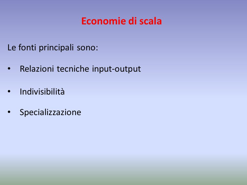 Economie di scala Le fonti principali sono: Relazioni tecniche input-output Indivisibilità Specializzazione