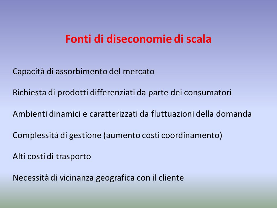 Fonti di diseconomie di scala Capacità di assorbimento del mercato Richiesta di prodotti differenziati da parte dei consumatori Ambienti dinamici e ca