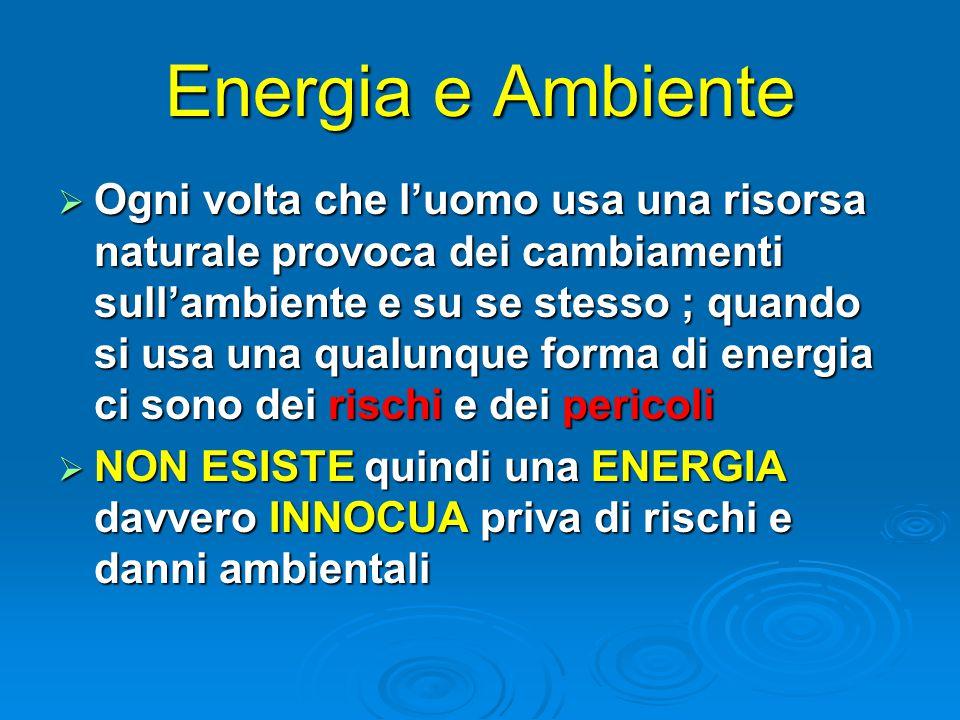 Energia e Ambiente  Ogni volta che l'uomo usa una risorsa naturale provoca dei cambiamenti sull'ambiente e su se stesso ; quando si usa una qualunque