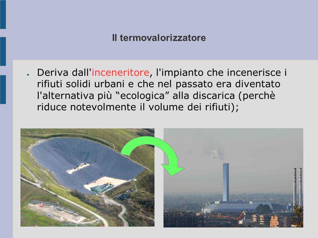 Il termovalorizzatore ●D●Deriva dall inceneritore, l impianto che incenerisce i rifiuti solidi urbani e che nel passato era diventato l alternativa più ecologica alla discarica (perchè riduce notevolmente il volume dei rifiuti);