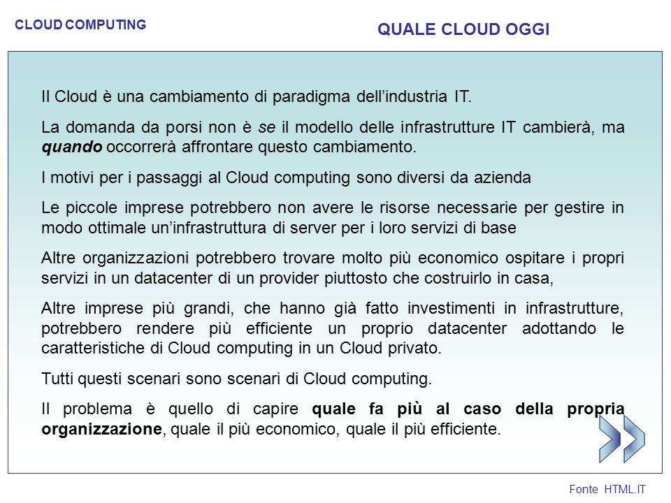 Fonte HTML.IT CLOUD COMPUTING QUALE CLOUD OGGI Il Cloud è una cambiamento di paradigma dell'industria IT. La domanda da porsi non è se il modello dell