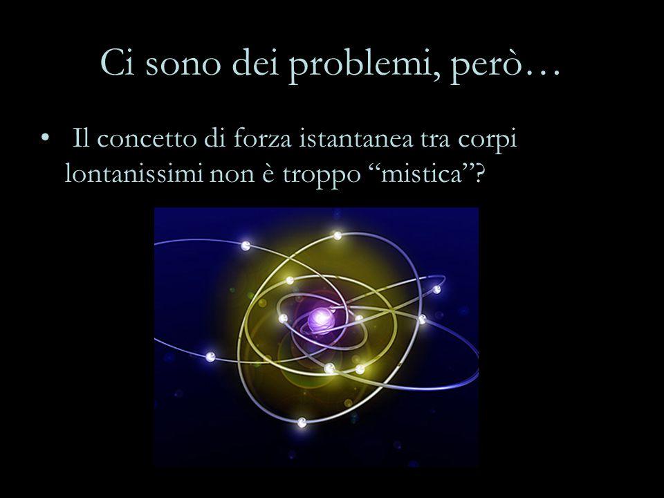 Ci sono dei problemi, però… Il concetto di forza istantanea tra corpi lontanissimi non è troppo mistica