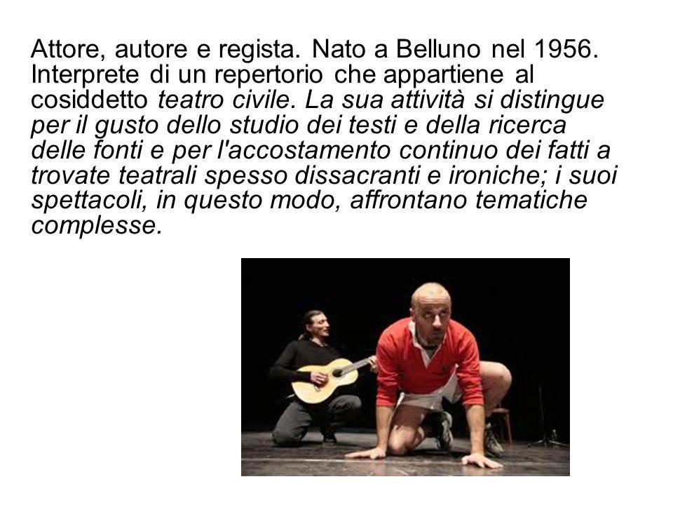 Attore, autore e regista. Nato a Belluno nel 1956. Interprete di un repertorio che appartiene al cosiddetto teatro civile. La sua attività si distingu