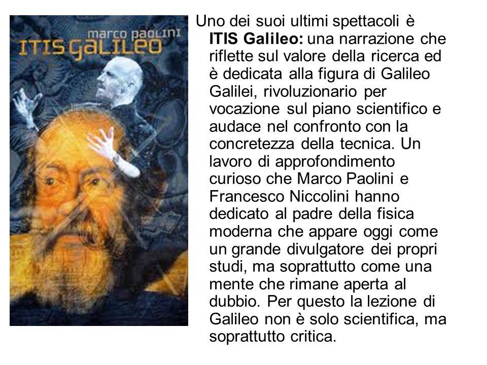 Uno dei suoi ultimi spettacoli è ITIS Galileo: una narrazione che riflette sul valore della ricerca ed è dedicata alla figura di Galileo Galilei, rivo