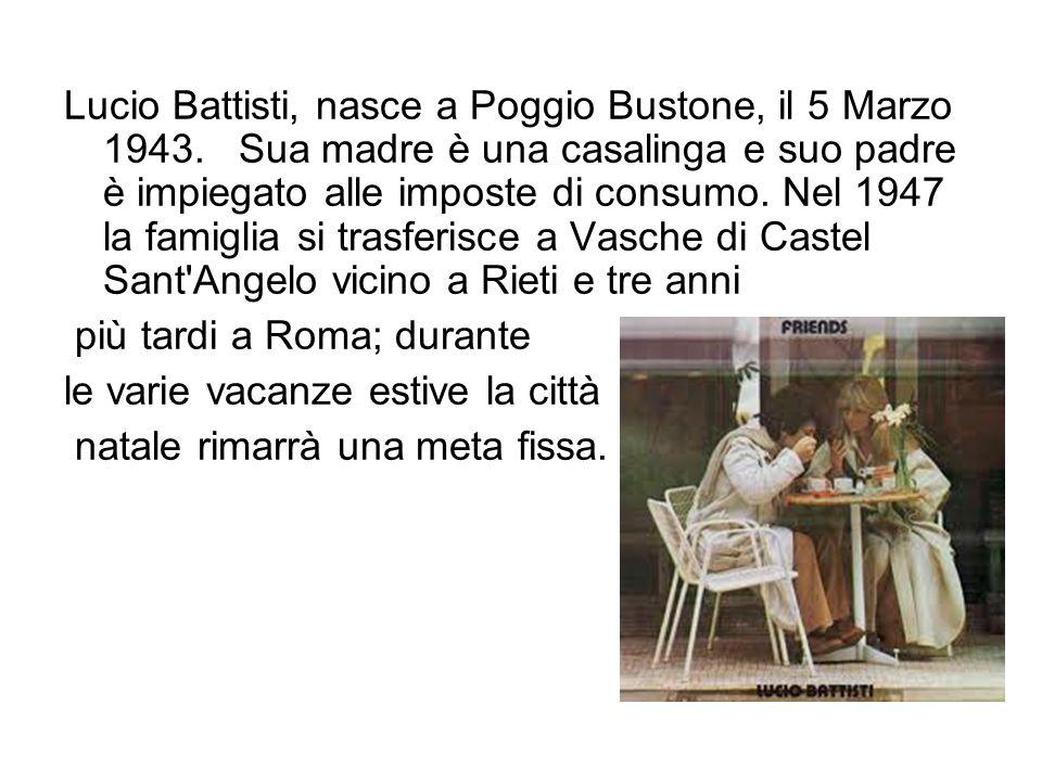 Lucio Battisti, nasce a Poggio Bustone, il 5 Marzo 1943. Sua madre è una casalinga e suo padre è impiegato alle imposte di consumo. Nel 1947 la famigl