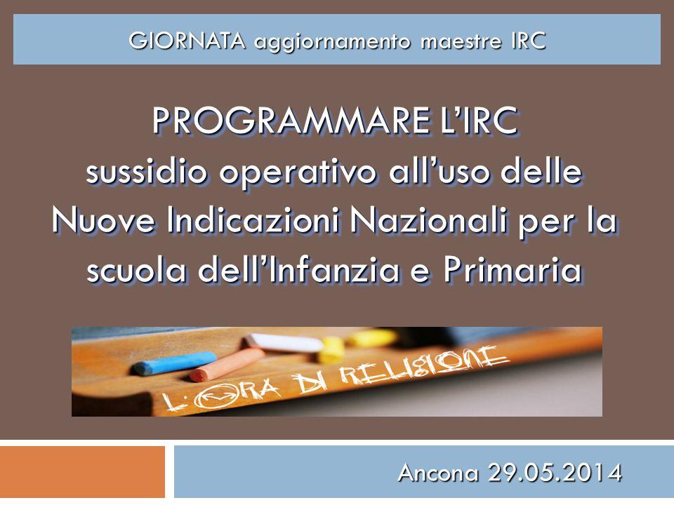 PROGRAMMARE L'IRC sussidio operativo all'uso delle Nuove Indicazioni Nazionali per la scuola dell'Infanzia e Primaria Ancona 29.05.2014 GIORNATA aggio