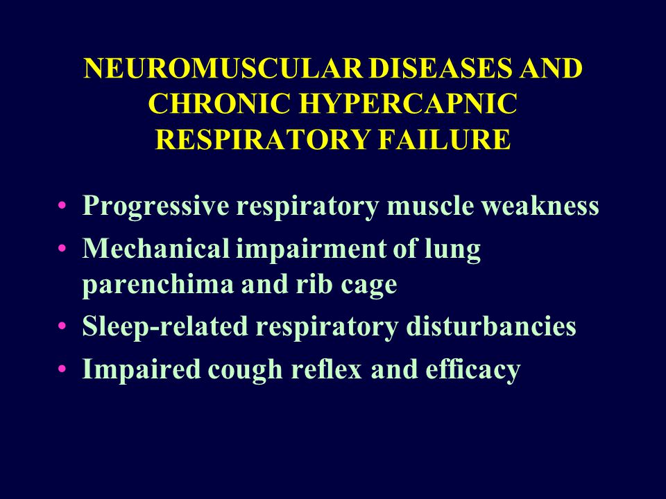 NEUROMUSCULAR DISEASES AND CHRONIC HYPERCAPNIC RESPIRATORY FAILURE Progressive respiratory muscle weakness Mechanical impairment of lung parenchima and rib cage Sleep-related respiratory disturbancies Impaired cough reflex and efficacy