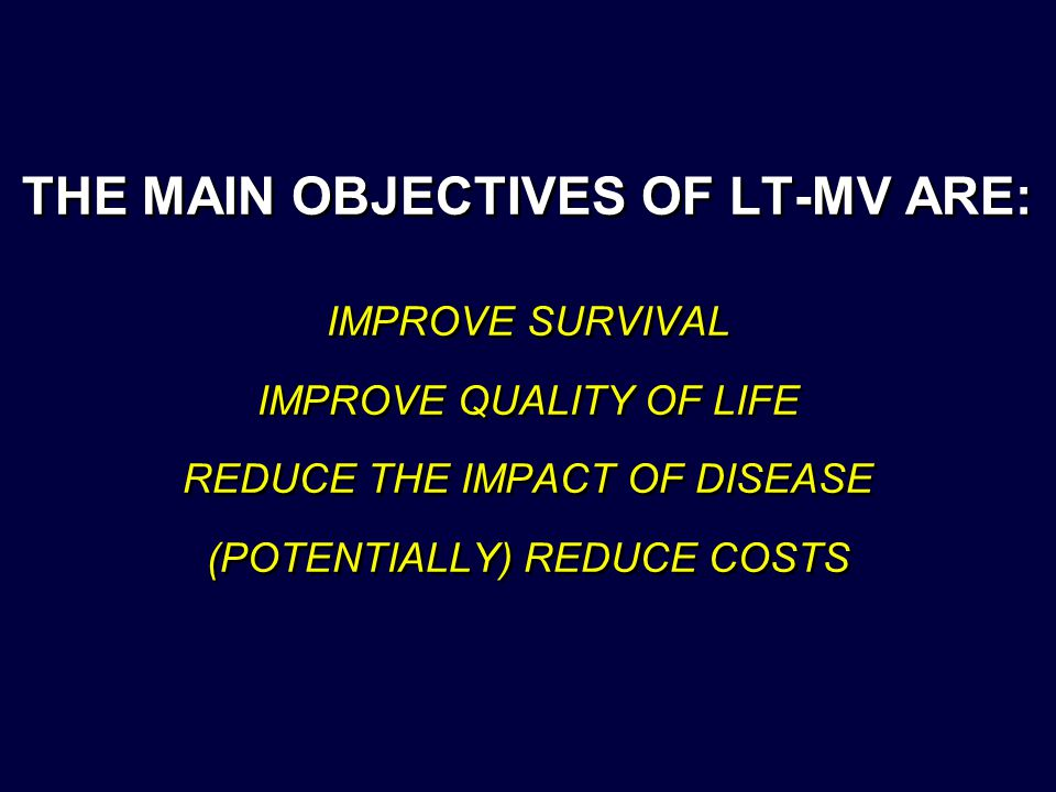 THE MAIN OBJECTIVES OF LT-MV ARE: IMPROVE SURVIVAL IMPROVE QUALITY OF LIFE REDUCE THE IMPACT OF DISEASE (POTENTIALLY) REDUCE COSTS