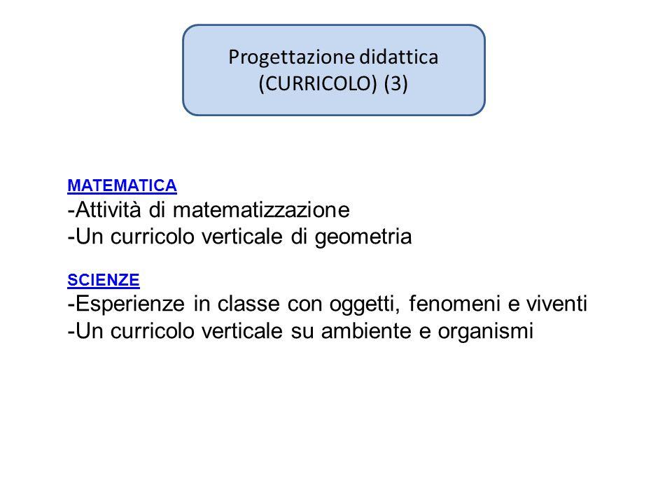 Progettazione didattica (CURRICOLO) (3) MATEMATICA -Attività di matematizzazione -Un curricolo verticale di geometria SCIENZE -Esperienze in classe con oggetti, fenomeni e viventi -Un curricolo verticale su ambiente e organismi