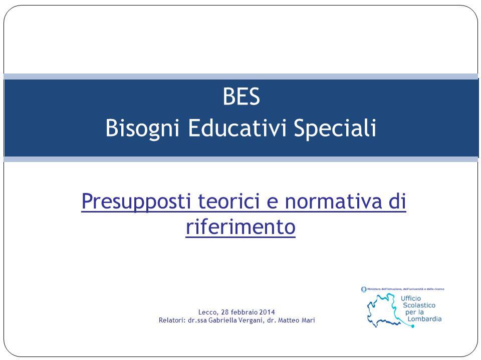 BES Bisogni Educativi Speciali Presupposti teorici e normativa di riferimento Lecco, 28 febbraio 2014 Relatori: dr.ssa Gabriella Vergani, dr.