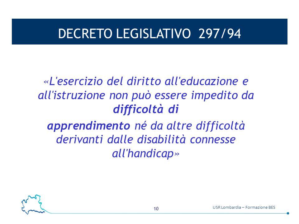 10 USR Lombardia – Formazione BES DECRETO LEGISLATIVO 297/94 «L esercizio del diritto all educazione e all istruzione non può essere impedito da difficoltà di apprendimento né da altre difficoltà derivanti dalle disabilità connesse all handicap»