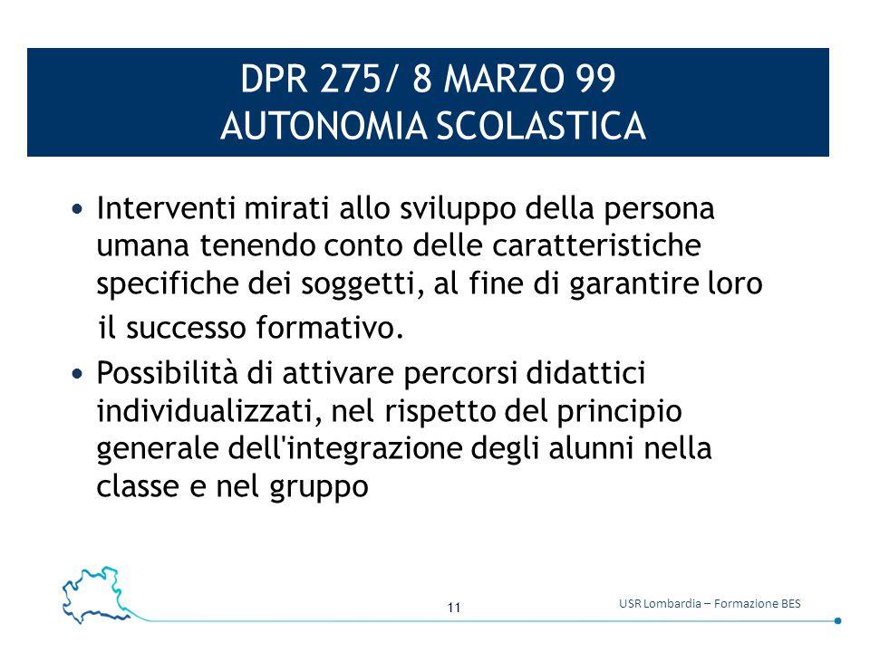 11 USR Lombardia – Formazione BES DPR 275/ 8 MARZO 99 AUTONOMIA SCOLASTICA Interventi mirati allo sviluppo della persona umana tenendo conto delle car