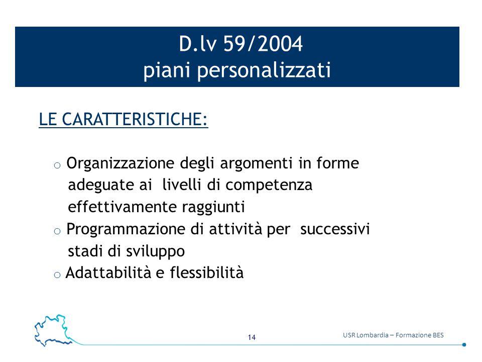 14 USR Lombardia – Formazione BES D.lv 59/2004 piani personalizzati LE CARATTERISTICHE: o Organizzazione degli argomenti in forme adeguate ai livelli
