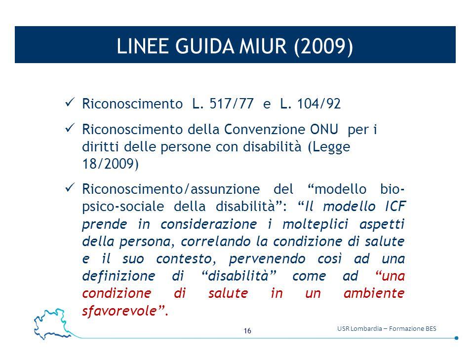 16 USR Lombardia – Formazione BES LINEE GUIDA MIUR (2009) Riconoscimento L. 517/77 e L. 104/92 Riconoscimento della Convenzione ONU per i diritti dell