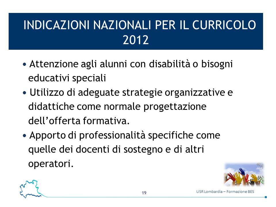 19 USR Lombardia – Formazione BES INDICAZIONI NAZIONALI PER IL CURRICOLO 2012 Attenzione agli alunni con disabilità o bisogni educativi speciali Utili