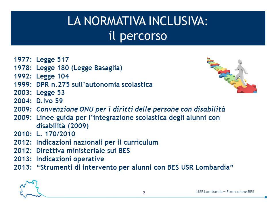 2 USR Lombardia – Formazione BES LA NORMATIVA INCLUSIVA: il percorso 1977: Legge 517 1978: Legge 180 (Legge Basaglia) 1992: Legge 104 1999: DPR n.275 sull'autonomia scolastica 2003: Legge 53 2004: D.lvo 59 2009: Convenzione ONU per i diritti delle persone con disabilità 2009: Linee guida per l'integrazione scolastica degli alunni con disabilità (2009) 2010: L.