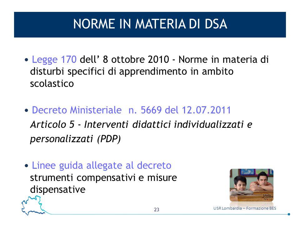 23 USR Lombardia – Formazione BES NORME IN MATERIA DI DSA Legge 170 dell' 8 ottobre 2010 - Norme in materia di disturbi specifici di apprendimento in ambito scolastico Decreto Ministeriale n.