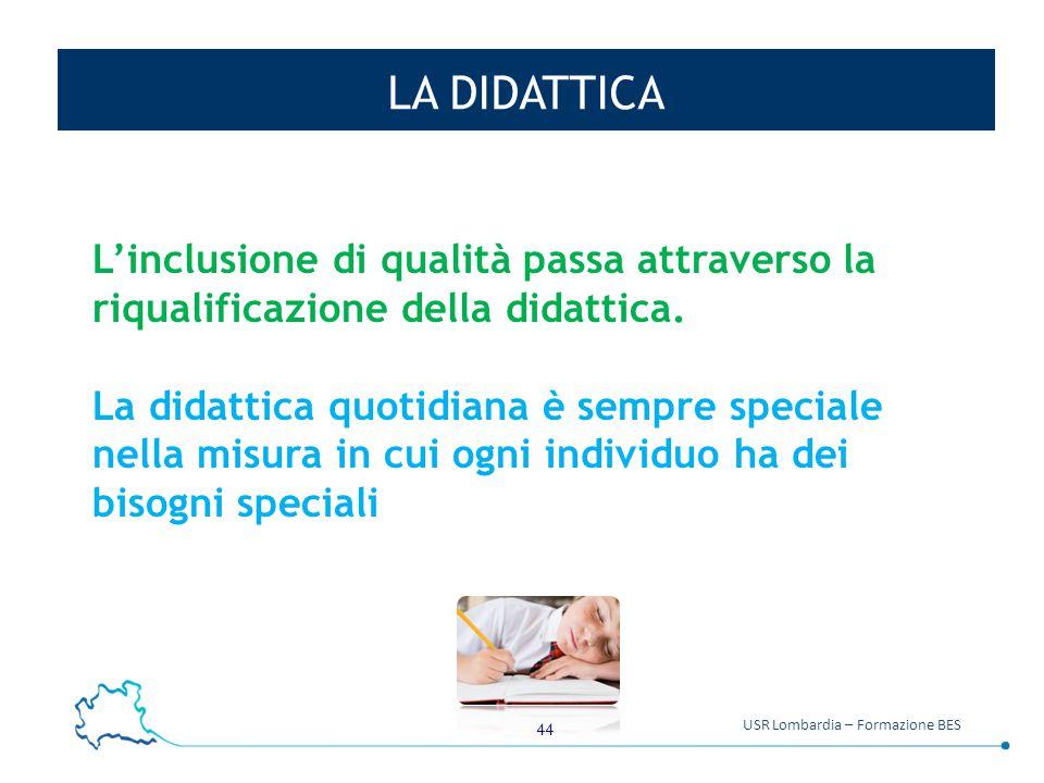 44 USR Lombardia – Formazione BES LA DIDATTICA L'inclusione di qualità passa attraverso la riqualificazione della didattica. La didattica quotidiana è