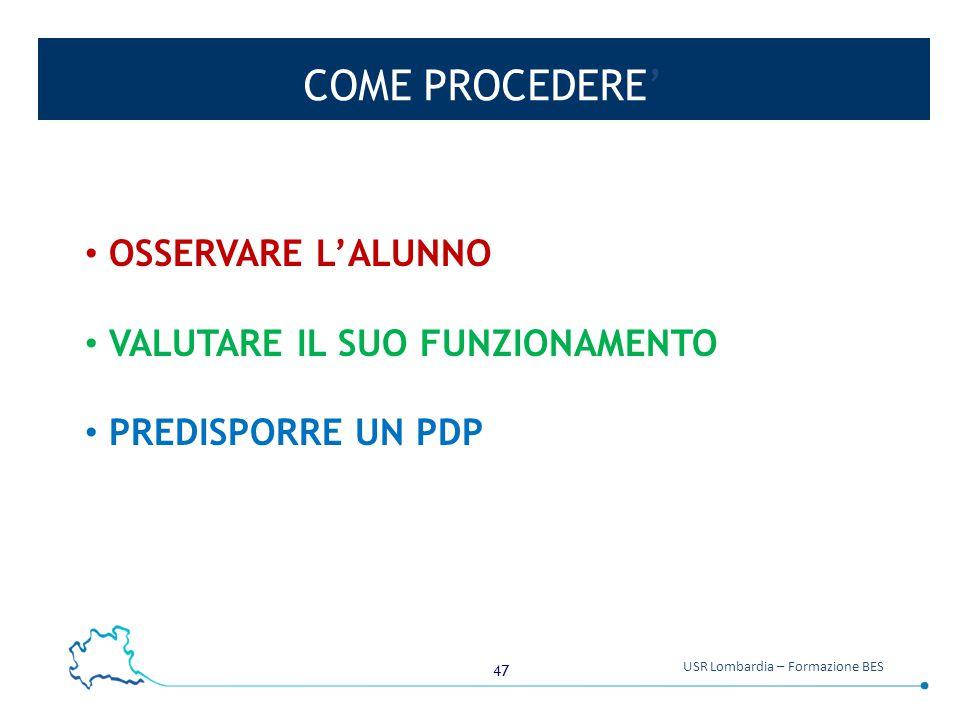 47 USR Lombardia – Formazione BES COME PROCEDERE' OSSERVARE L'ALUNNO VALUTARE IL SUO FUNZIONAMENTO PREDISPORRE UN PDP