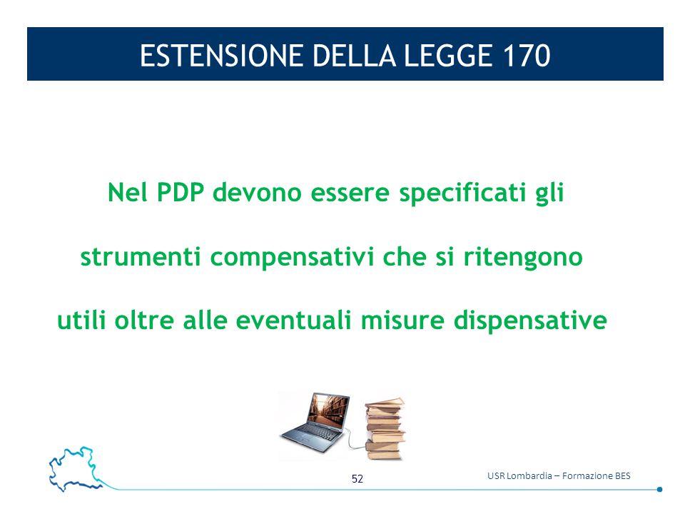 52 USR Lombardia – Formazione BES ESTENSIONE DELLA LEGGE 170 Nel PDP devono essere specificati gli strumenti compensativi che si ritengono utili oltre alle eventuali misure dispensative