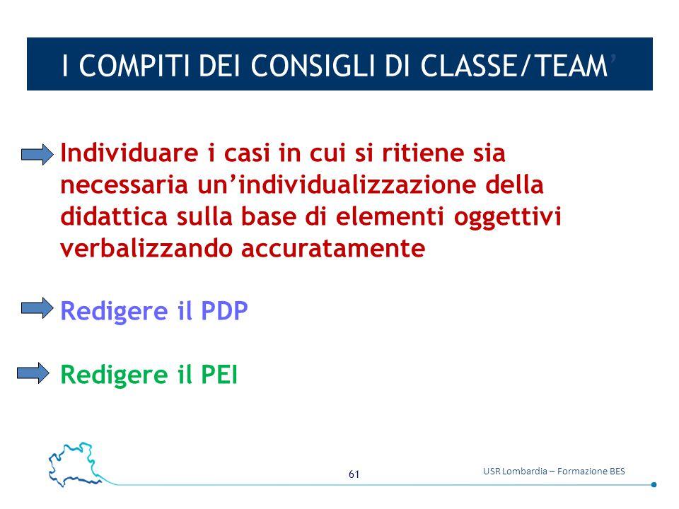 61 USR Lombardia – Formazione BES I COMPITI DEI CONSIGLI DI CLASSE/TEAM' Individuare i casi in cui si ritiene sia necessaria un'individualizzazione de