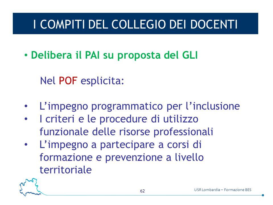 62 USR Lombardia – Formazione BES I COMPITI DEL COLLEGIO DEI DOCENTI Delibera il PAI su proposta del GLI Nel POF esplicita: L'impegno programmatico pe